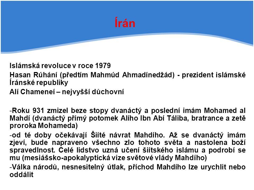 Írán Islámská revoluce v roce 1979 Hasan Rúhání (předtím Mahmúd Ahmadínedžád) - prezident islámské Íránské republiky Alí Chameneí – nejvyšší důchovní -Roku 931 zmizel beze stopy dvanáctý a poslední imám Mohamed al Mahdí (dvanáctý přímý potomek Alího Ibn Abí Táliba, bratrance a zetě proroka Mohameda) -od té doby očekávají Šiíté návrat Mahdího.