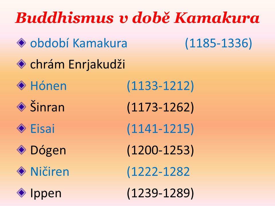 Buddhismus v době Kamakura období Kamakura (1185-1336) chrám Enrjakudži Hónen (1133-1212) Šinran (1173-1262) Eisai (1141-1215) Dógen (1200-1253) Ničiren (1222-1282 Ippen (1239-1289)