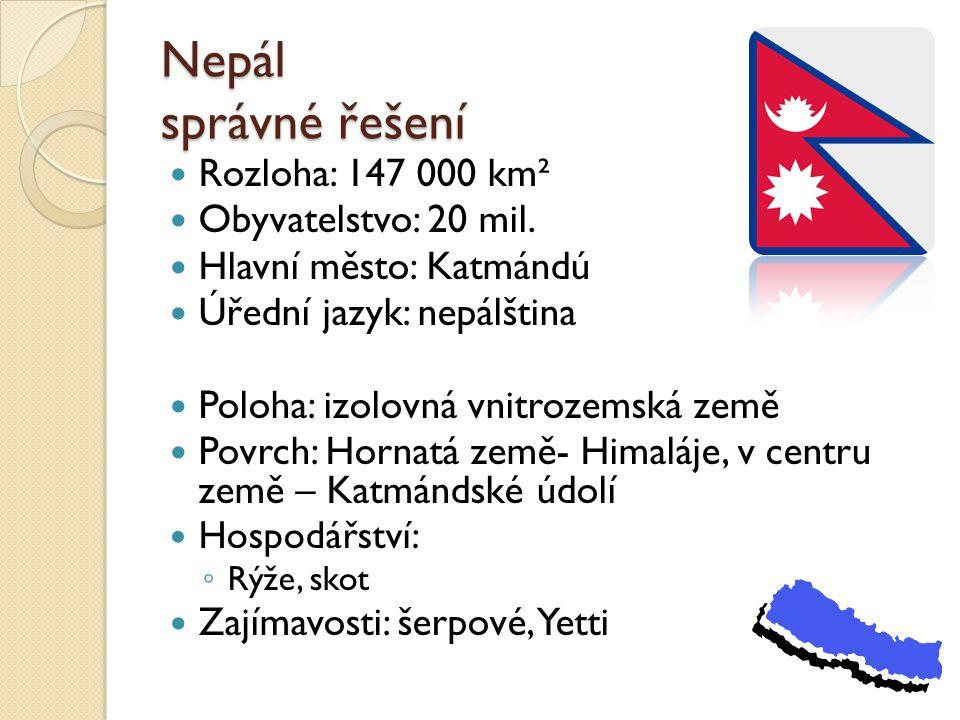 Nepál správné řešení Rozloha: 147 000 km² Obyvatelstvo: 20 mil. Hlavní město: Katmándú Úřední jazyk: nepálština Poloha: izolovná vnitrozemská země Pov