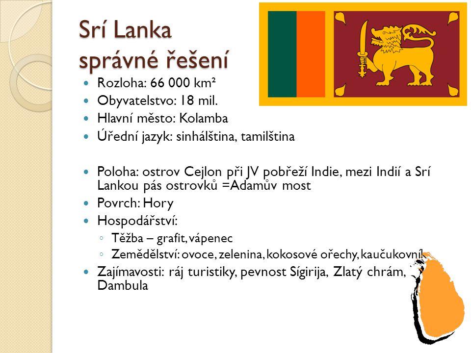 Srí Lanka správné řešení Rozloha: 66 000 km² Obyvatelstvo: 18 mil. Hlavní město: Kolamba Úřední jazyk: sinhálština, tamilština Poloha: ostrov Cejlon p