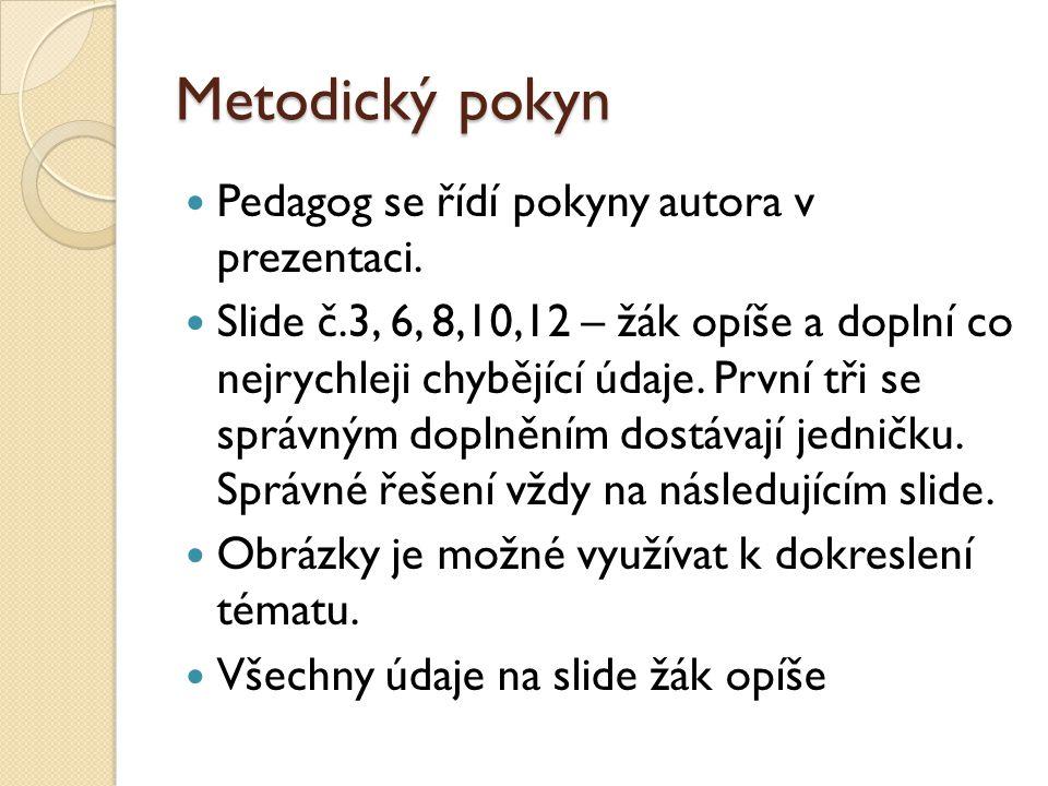Metodický pokyn Pedagog se řídí pokyny autora v prezentaci. Slide č.3, 6, 8,10,12 – žák opíše a doplní co nejrychleji chybějící údaje. První tři se sp