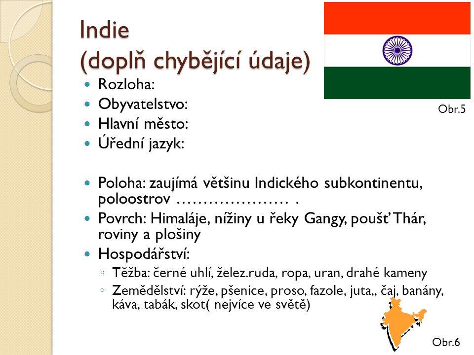 Indie (doplň chybějící údaje) Rozloha: Obyvatelstvo: Hlavní město: Úřední jazyk: Poloha: zaujímá většinu Indického subkontinentu, poloostrov ………………….