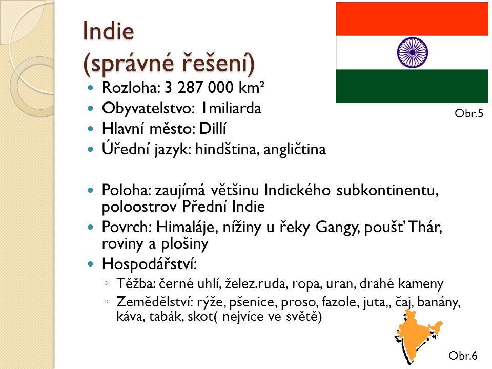 Indie (správné řešení) Rozloha: 3 287 000 km² Obyvatelstvo: 1miliarda Hlavní město: Dillí Úřední jazyk: hindština, angličtina Poloha: zaujímá většinu