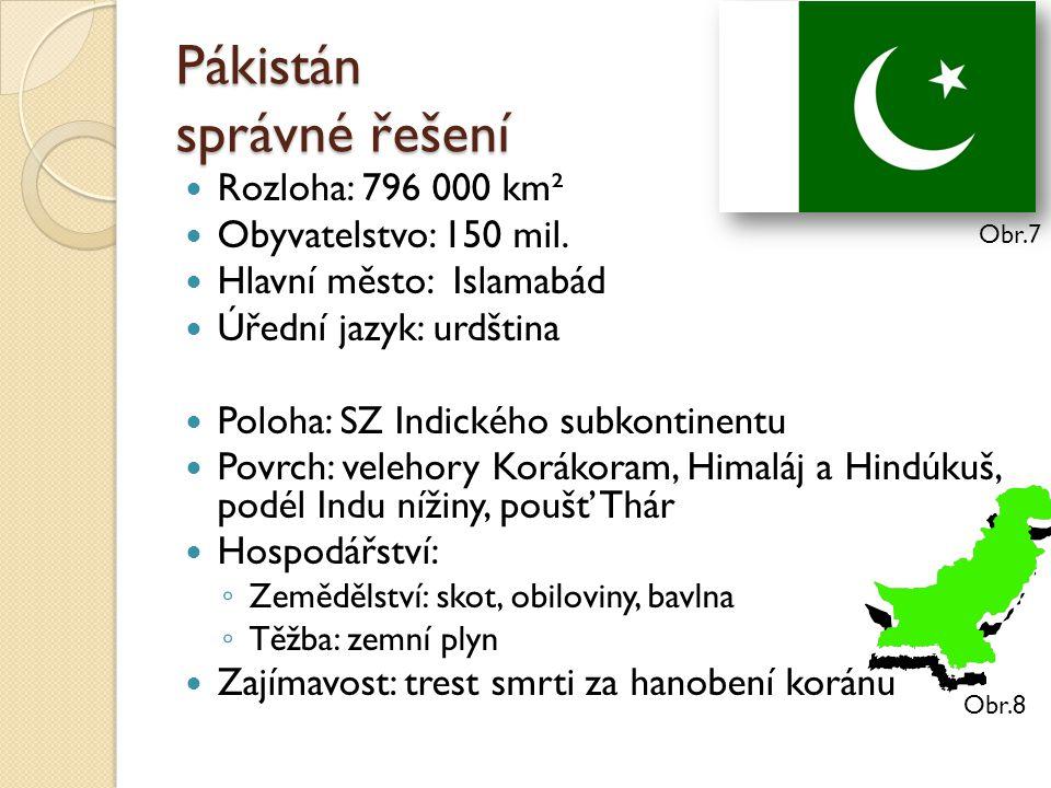 Pákistán správné řešení Rozloha: 796 000 km² Obyvatelstvo: 150 mil. Hlavní město: Islamabád Úřední jazyk: urdština Poloha: SZ Indického subkontinentu