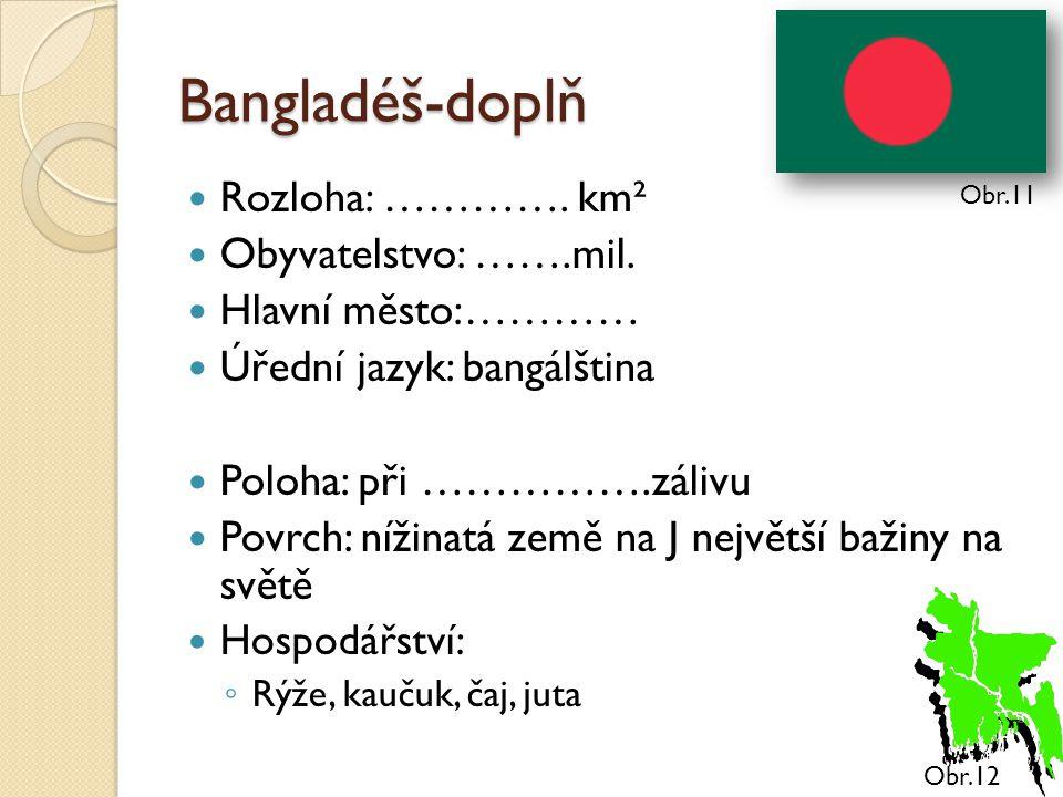 Bangladéš-doplň Rozloha: …………. km² Obyvatelstvo: …….mil. Hlavní město:………… Úřední jazyk: bangálština Poloha: při …………….zálivu Povrch: nížinatá země na
