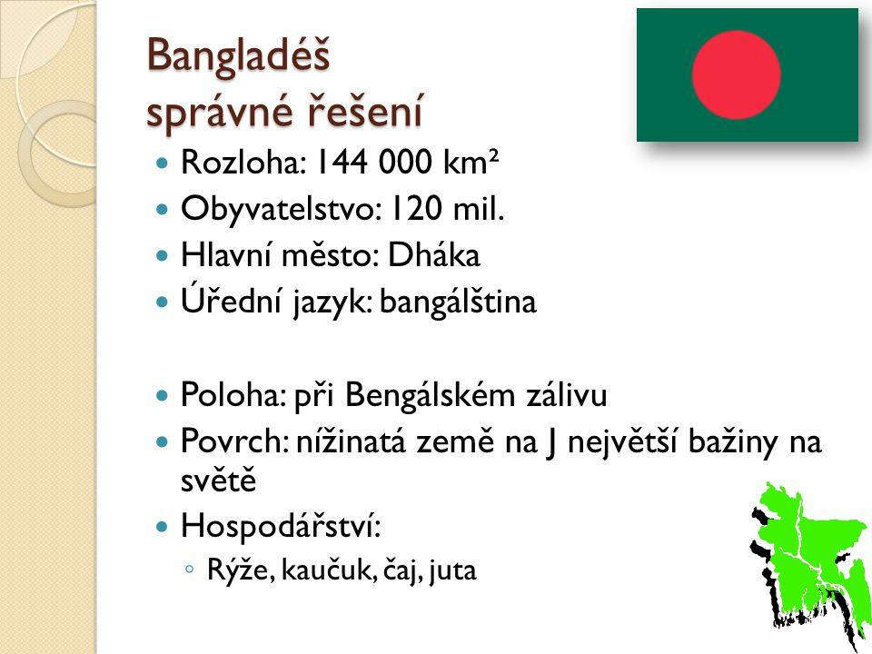 Bangladéš správné řešení Rozloha: 144 000 km² Obyvatelstvo: 120 mil. Hlavní město: Dháka Úřední jazyk: bangálština Poloha: při Bengálském zálivu Povrc