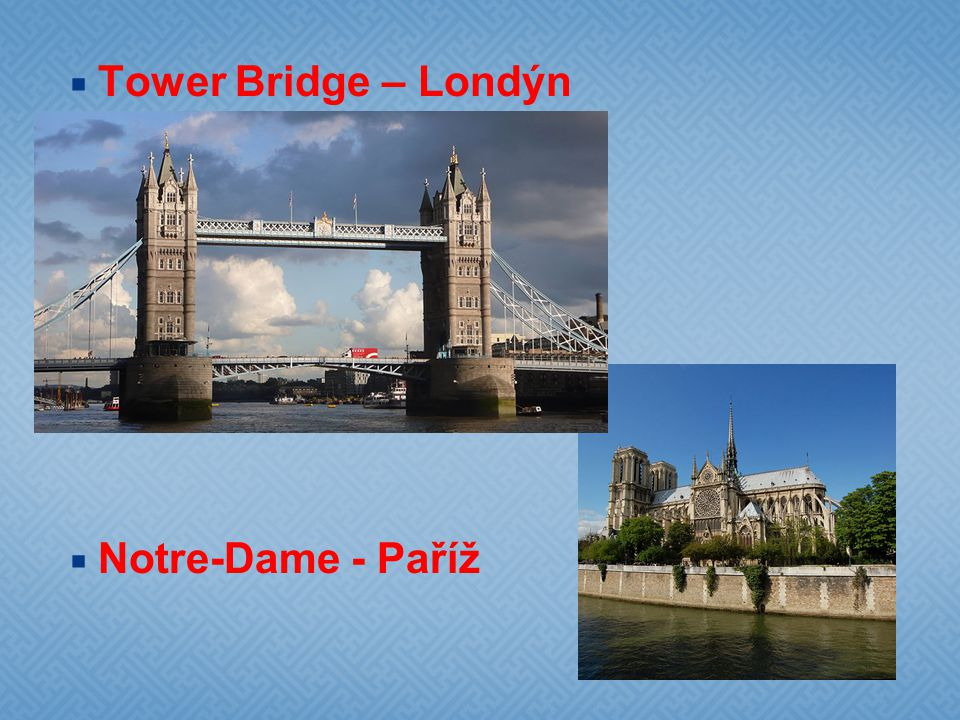  Tower Bridge – Londýn  Notre-Dame - Paříž