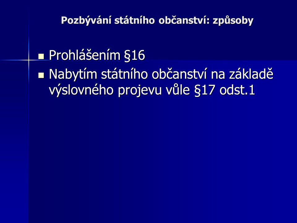 Pozbývání státního občanství: způsoby Prohlášením §16 Prohlášením §16 Nabytím státního občanství na základě výslovného projevu vůle §17 odst.1 Nabytím