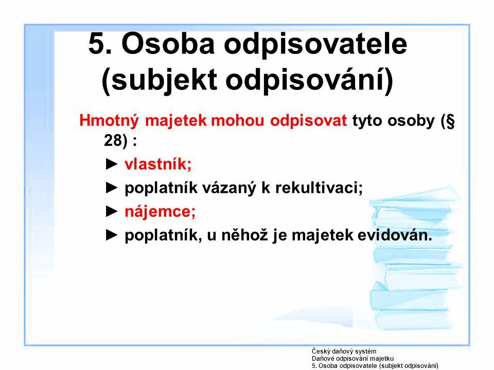 5. Osoba odpisovatele (subjekt odpisování) Hmotný majetek mohou odpisovat tyto osoby (§ 28) : ►vlastník; ►poplatník vázaný k rekultivaci; ►nájemce; ►p
