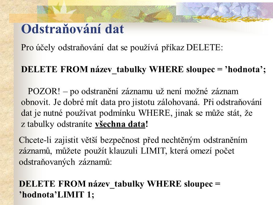 Odstraňování dat Pro účely odstraňování dat se používá příkaz DELETE: DELETE FROM název_tabulky WHERE sloupec = 'hodnota'; POZOR.
