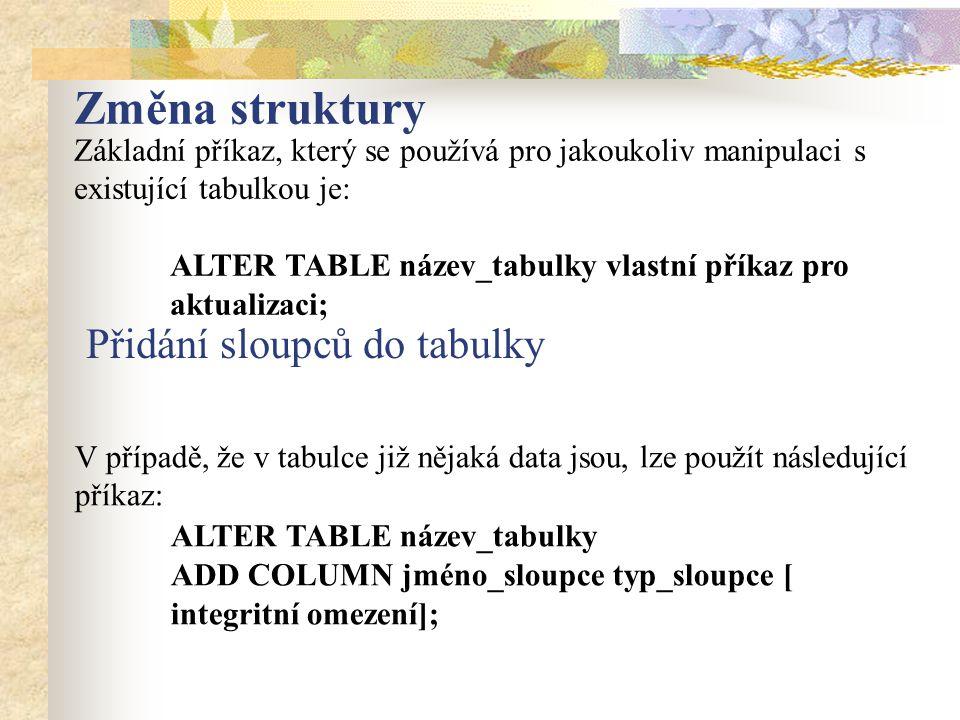 Změna struktury Základní příkaz, který se používá pro jakoukoliv manipulaci s existující tabulkou je: ALTER TABLE název_tabulky vlastní příkaz pro aktualizaci; V případě, že v tabulce již nějaká data jsou, lze použít následující příkaz: ALTER TABLE název_tabulky ADD COLUMN jméno_sloupce typ_sloupce [ integritní omezení]; Přidání sloupců do tabulky
