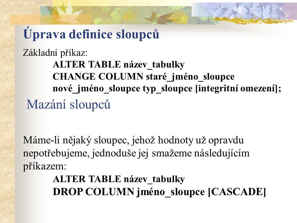 Úprava definice sloupců Základní příkaz: ALTER TABLE název_tabulky CHANGE COLUMN staré_jméno_sloupce nové_jméno_sloupce typ_sloupce [integritní omezení]; Máme-li nějaký sloupec, jehož hodnoty už opravdu nepotřebujeme, jednoduše jej smažeme následujícím příkazem: ALTER TABLE název_tabulky DROP COLUMN jméno_sloupce [CASCADE] Mazání sloupců