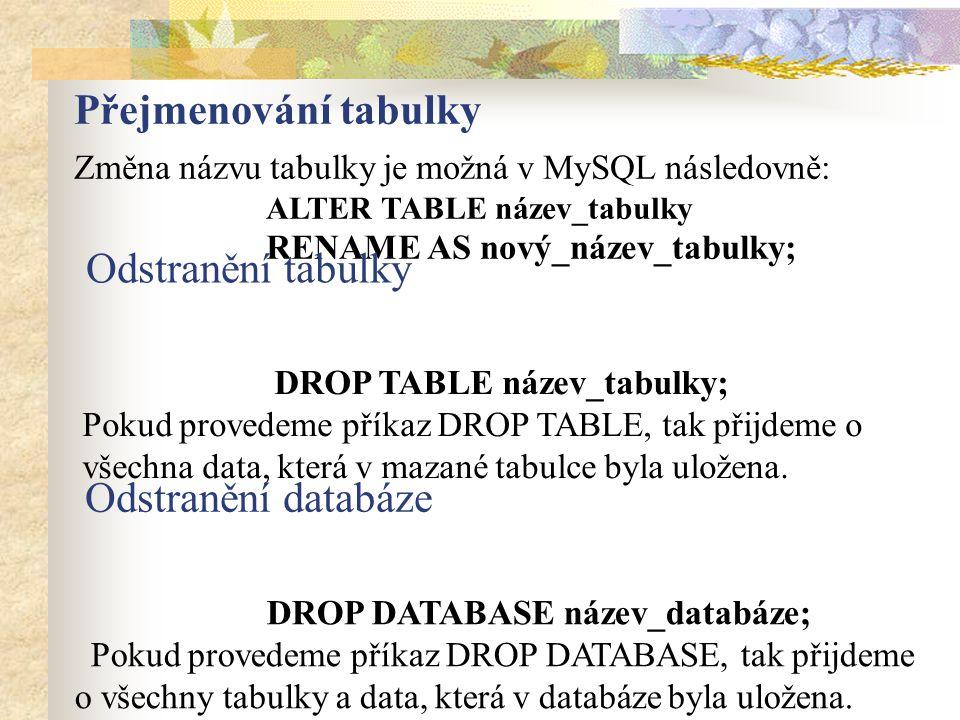 Přejmenování tabulky Změna názvu tabulky je možná v MySQL následovně: ALTER TABLE název_tabulky RENAME AS nový_název_tabulky; DROP TABLE název_tabulky; Pokud provedeme příkaz DROP TABLE, tak přijdeme o všechna data, která v mazané tabulce byla uložena.