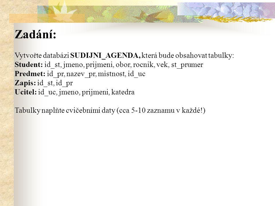Zadání: Vytvořte databázi SUDIJNI_AGENDA, která bude obsahovat tabulky: Student: id_st, jmeno, prijmeni, obor, rocnik, vek, st_prumer Predmet: id_pr, nazev_pr, mistnost, id_uc Zapis: id_st, id_pr Ucitel: id_uc, jmeno, prijmeni, katedra Tabulky naplňte cvičebními daty (cca 5-10 zaznamu v každé!)
