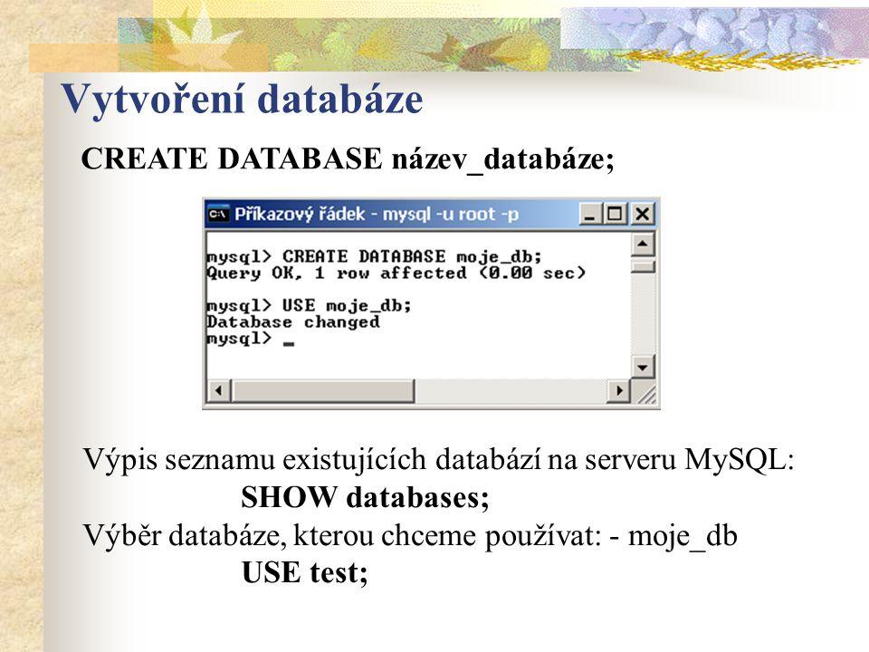 Vytvoření databáze CREATE DATABASE název_databáze; Výpis seznamu existujících databází na serveru MySQL: SHOW databases; Výběr databáze, kterou chceme používat: - moje_db USE test;