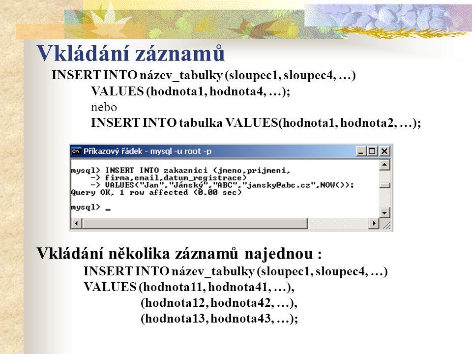 Vkládání záznamů INSERT INTO název_tabulky (sloupec1, sloupec4, …) VALUES (hodnota1, hodnota4, …); nebo INSERT INTO tabulka VALUES(hodnota1, hodnota2, …); Vkládání několika záznamů najednou : INSERT INTO název_tabulky (sloupec1, sloupec4, …) VALUES (hodnota11, hodnota41, …), (hodnota12, hodnota42, …), (hodnota13, hodnota43, …);