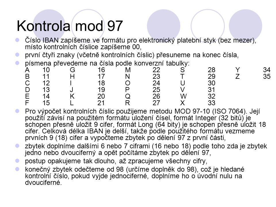 Kontrola mod 97 Číslo IBAN zapíšeme ve formátu pro elektronický platební styk (bez mezer), místo kontrolních číslice zapíšeme 00, první čtyři znaky (včetně kontrolních číslic) přesuneme na konec čísla, písmena převedeme na čísla podle konverzní tabulky: A10G16M22S28Y34 B11H17N23T29Z35 C12I18O24U30 D13J19P25V31 E14K20Q26W32 F15L21R27X33 Pro výpočet kontrolních číslic použijeme metodu MOD 97-10 (ISO 7064).