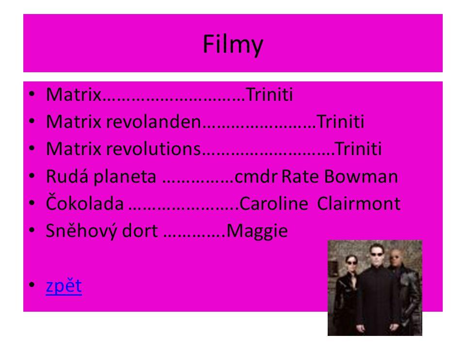 Filmy Matrix…………………………Triniti Matrix revolanden……………………Triniti Matrix revolutions……………………….Triniti Rudá planeta ……………cmdr Rate Bowman Čokolada …………………..Caroline Clairmont Sněhový dort ………….Maggie zpět