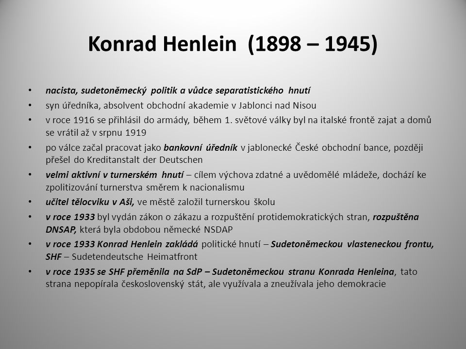 Konrad Henlein (1898 – 1945) nacista, sudetoněmecký politik a vůdce separatistického hnutí syn úředníka, absolvent obchodní akademie v Jablonci nad Nisou v roce 1916 se přihlásil do armády, během 1.