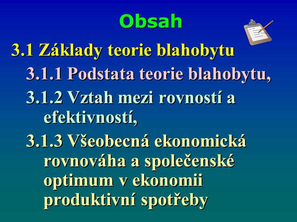 Obsah 3.1 Základy teorie blahobytu 3.1.1 Podstata teorie blahobytu, 3.1.2 Vztah mezi rovností a efektivností, 3.1.3 Všeobecná ekonomická rovnováha a s