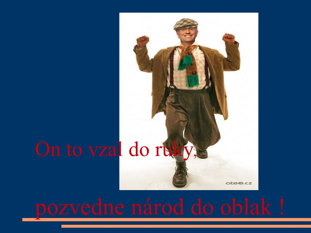 On to vzal do ruky, pozvedne národ do oblak !