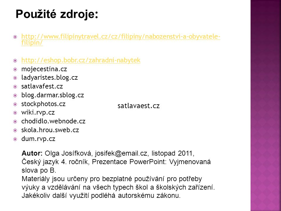  http://www.filipinytravel.cz/cz/filipiny/nabozenstvi-a-obyvatele- filipin/ http://www.filipinytravel.cz/cz/filipiny/nabozenstvi-a-obyvatele- filipin/  http://eshop.bobr.cz/zahradni-nabytek http://eshop.bobr.cz/zahradni-nabytek  mojecestina.cz  ladyaristes.blog.cz  satlavafest.cz  blog.darmar.sblog.cz  stockphotos.cz  wiki.rvp.cz  chodidlo.webnode.cz  skola.hrou.sweb.cz  dum.rvp.cz satlavaest.cz Autor: Olga Josífková, josifek@email.cz, listopad 2011, Český jazyk 4.
