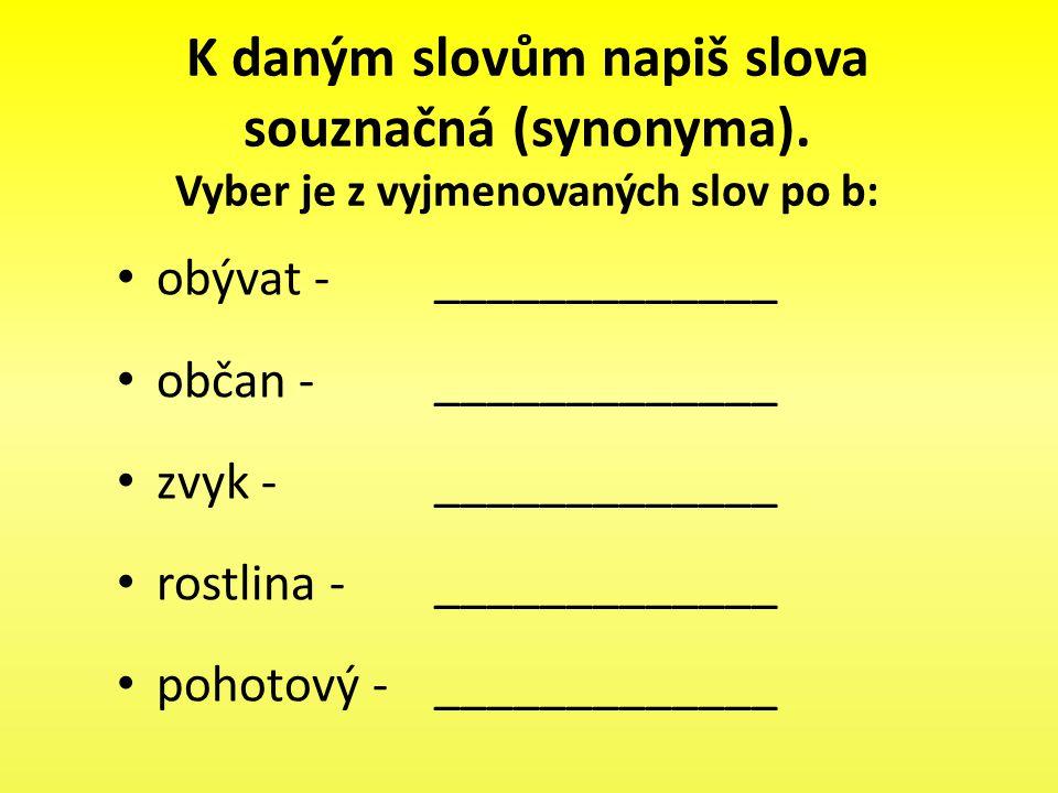 K daným slovům napiš slova souznačná (synonyma). Vyber je z vyjmenovaných slov po b: obývat - _____________ občan - _____________ zvyk - _____________
