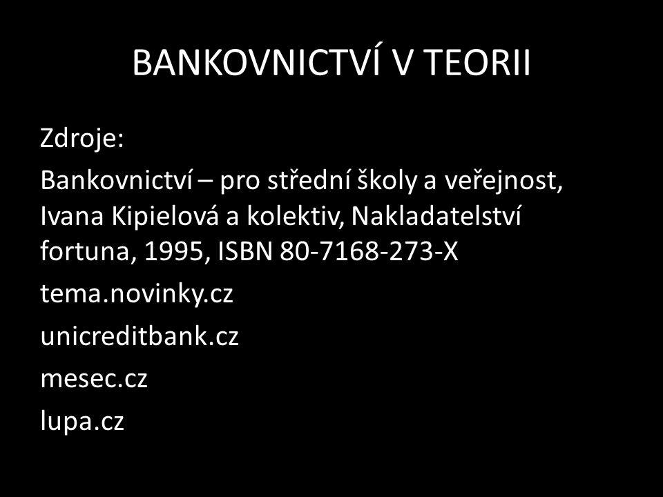 BANKOVNICTVÍ V TEORII Zdroje: Bankovnictví – pro střední školy a veřejnost, Ivana Kipielová a kolektiv, Nakladatelství fortuna, 1995, ISBN 80-7168-273-X tema.novinky.cz unicreditbank.cz mesec.cz lupa.cz