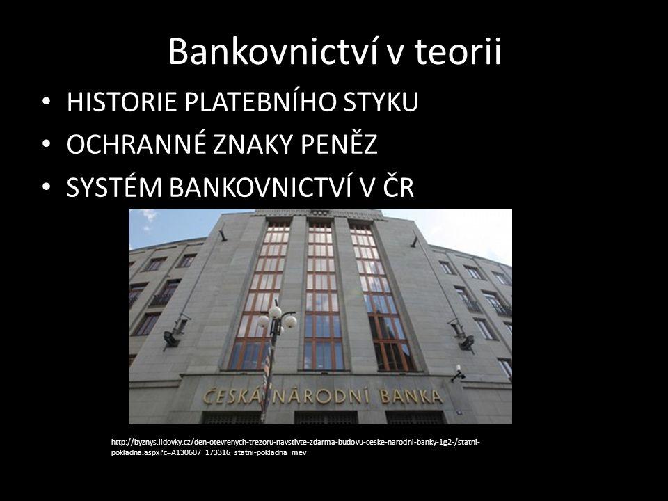 Bankovnictví v teorii HISTORIE PLATEBNÍHO STYKU OCHRANNÉ ZNAKY PENĚZ SYSTÉM BANKOVNICTVÍ V ČR http://byznys.lidovky.cz/den-otevrenych-trezoru-navstivte-zdarma-budovu-ceske-narodni-banky-1g2-/statni- pokladna.aspx c=A130607_173316_statni-pokladna_mev