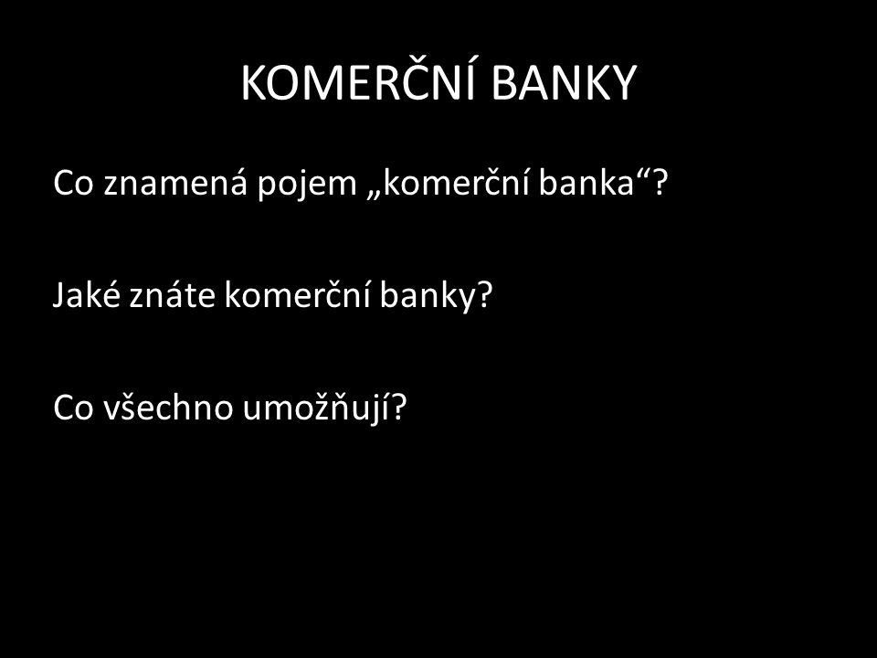 KOMERČNÍ BANKY = akciové společnosti, které se specializují na obchodování s penězi, aby dosáhly zisku V ČR je 43 komerčních bank (k 31.12.2013) UMOŽŇUJÍ: převody peněz z jedné banky do druhé půjčovat si peníze spořit si vybírat peníze v hotovosti s pomocí platebních karet obchodování s cennými papíry, směnárenské a devizové obchody, uložení cenností do bězpečnostních schránek atd.