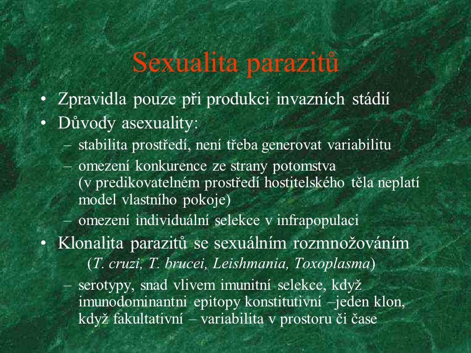 Sexualita parazitů Zpravidla pouze při produkci invazních stádií Důvody asexuality: –stabilita prostředí, není třeba generovat variabilitu –omezení konkurence ze strany potomstva (v predikovatelném prostředí hostitelského těla neplatí model vlastního pokoje) –omezení individuální selekce v infrapopulaci Klonalita parazitů se sexuálním rozmnožováním (T.