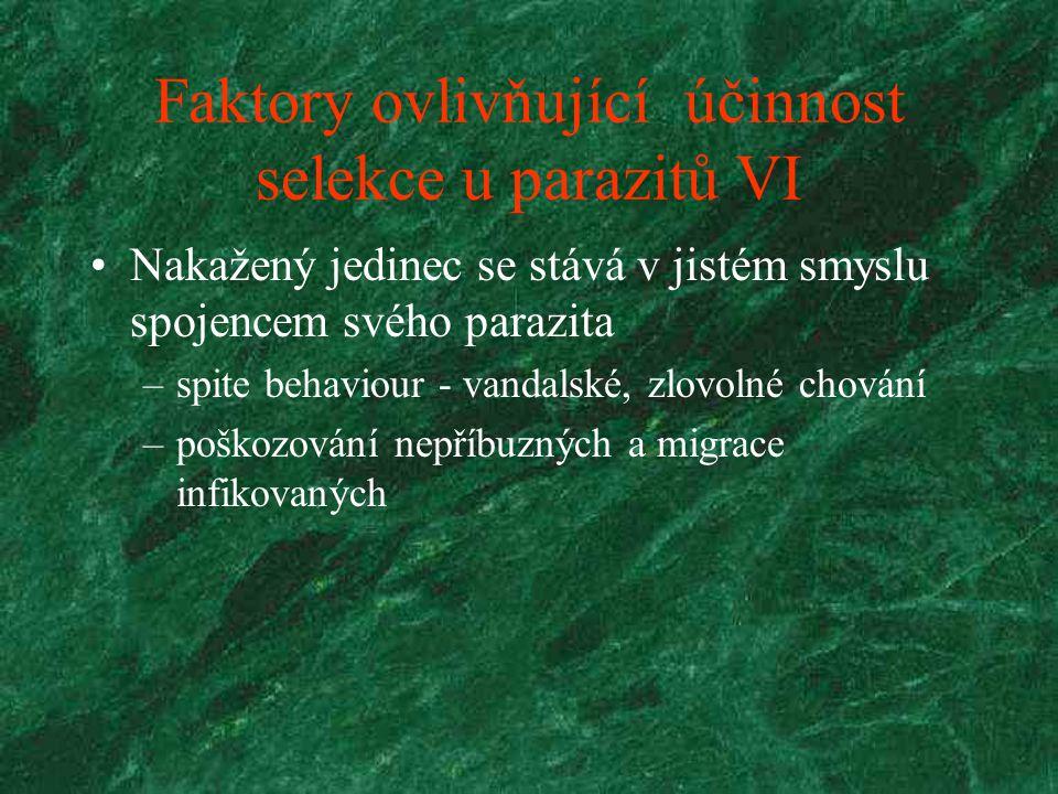 Faktory ovlivňující účinnost selekce u parazitů VI Nakažený jedinec se stává v jistém smyslu spojencem svého parazita –spite behaviour - vandalské, zlovolné chování –poškozování nepříbuzných a migrace infikovaných