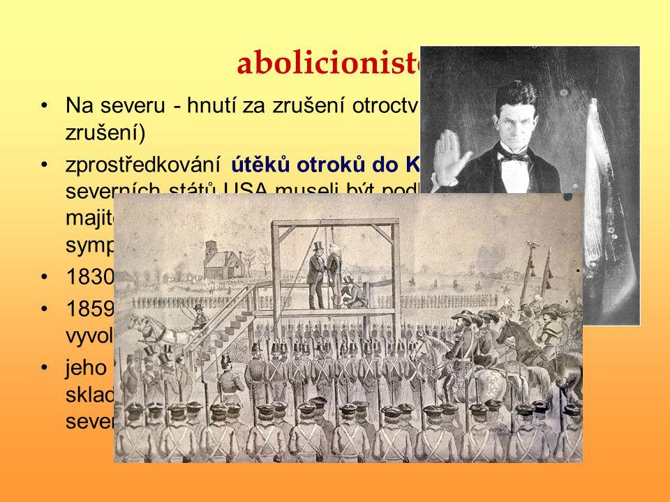 abolicionisté Na severu - hnutí za zrušení otroctví (abolition = zrušení) zprostředkování útěků otroků do Kanady (ze severních států USA museli být po
