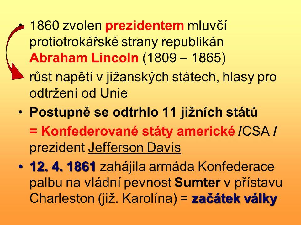 1860 zvolen prezidentem mluvčí protiotrokářské strany republikán Abraham Lincoln (1809 – 1865) růst napětí v jižanských státech, hlasy pro odtržení od