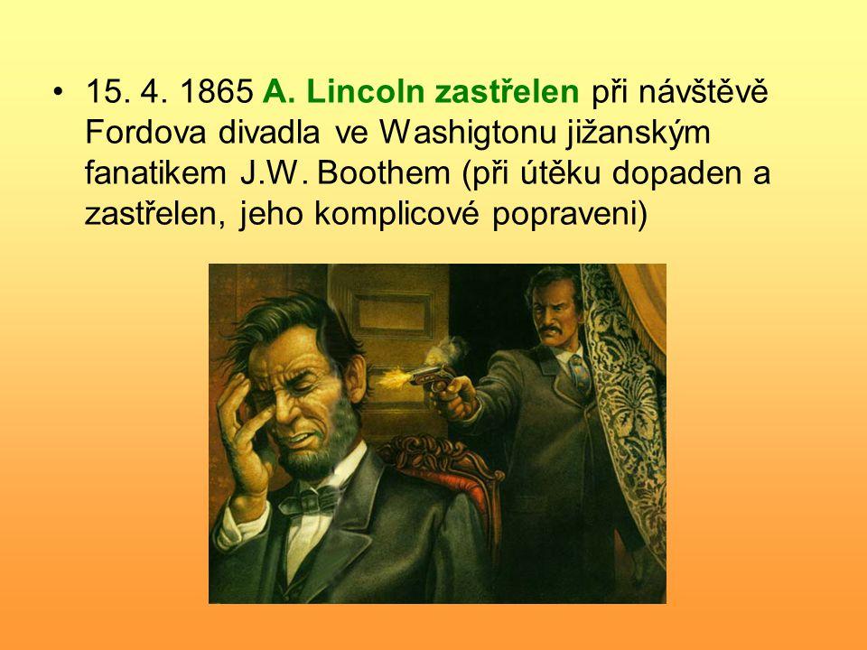 15. 4. 1865 A. Lincoln zastřelen při návštěvě Fordova divadla ve Washigtonu jižanským fanatikem J.W. Boothem (při útěku dopaden a zastřelen, jeho komp