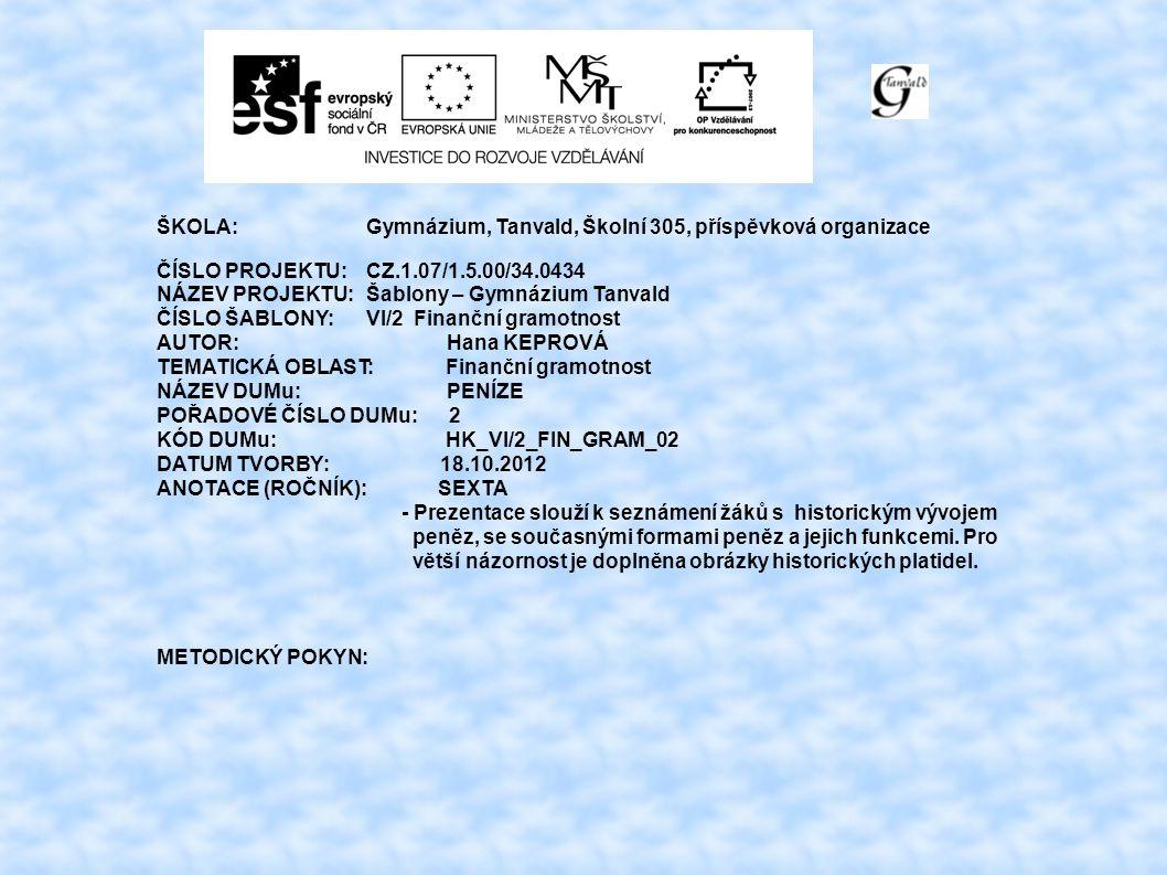 ŠKOLA:Gymnázium, Tanvald, Školní 305, příspěvková organizace ČÍSLO PROJEKTU:CZ.1.07/1.5.00/34.0434 NÁZEV PROJEKTU:Šablony – Gymnázium Tanvald ČÍSLO ŠABLONY:VI/2 Finanční gramotnost AUTOR: Hana KEPROVÁ TEMATICKÁ OBLAST: Finanční gramotnost NÁZEV DUMu: PENÍZE POŘADOVÉ ČÍSLO DUMu: 2 KÓD DUMu: HK_VI/2_FIN_GRAM_02 DATUM TVORBY: 18.10.2012 ANOTACE (ROČNÍK): SEXTA - Prezentace slouží k seznámení žáků s historickým vývojem peněz, se současnými formami peněz a jejich funkcemi.