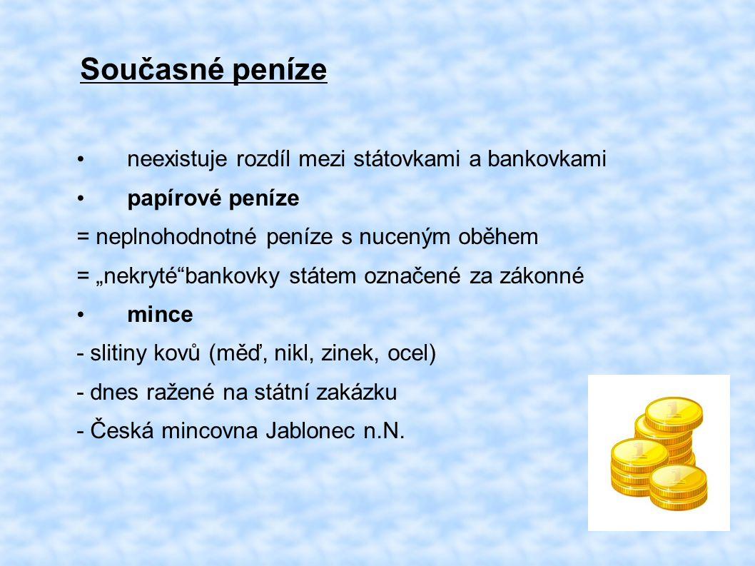 """Současné peníze neexistuje rozdíl mezi státovkami a bankovkami papírové peníze = neplnohodnotné peníze s nuceným oběhem = """"nekryté bankovky státem označené za zákonné mince - slitiny kovů (měď, nikl, zinek, ocel) - dnes ražené na státní zakázku - Česká mincovna Jablonec n.N."""