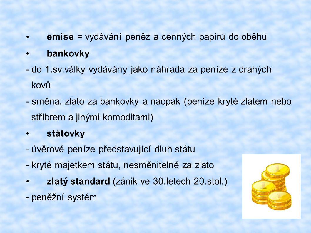 emise = vydávání peněz a cenných papírů do oběhu bankovky - do 1.sv.války vydávány jako náhrada za peníze z drahých kovů - směna: zlato za bankovky a naopak (peníze kryté zlatem nebo stříbrem a jinými komoditami) státovky - úvěrové peníze představující dluh státu - kryté majetkem státu, nesměnitelné za zlato zlatý standard (zánik ve 30.letech 20.stol.) - peněžní systém