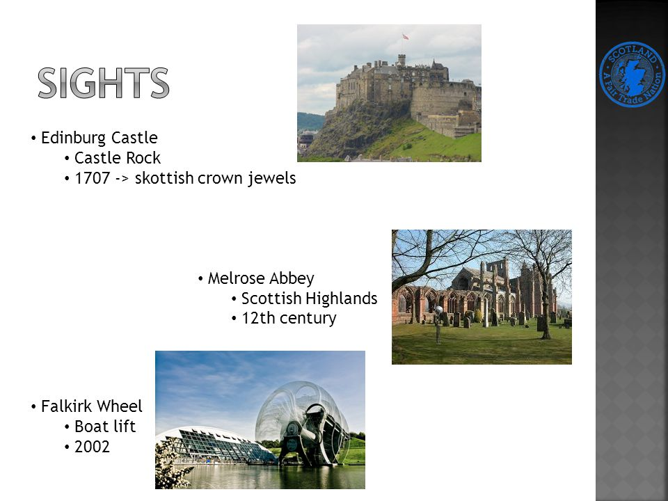Edinburg Castle Castle Rock 1707 -> skottish crown jewels Melrose Abbey Scottish Highlands 12th century Falkirk Wheel Boat lift 2002