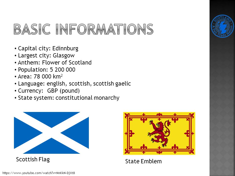 Capital city: Edinnburg Largest city: Glasgow Anthem: Flower of Scotland Population: 5 200 000 Area: 78 000 km 2 Language: english, scottish, scottish