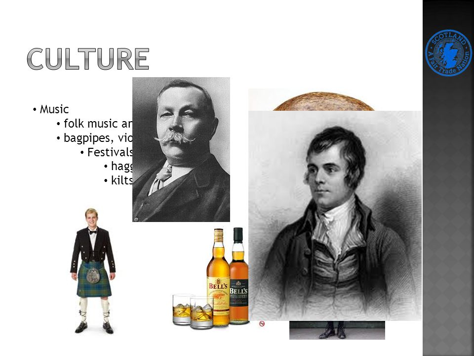 Music folk music and skottish dance bagpipes, violin and harp Festivals haggis, whisky, kilts Literature Robert Burns Poems -> Auld Land Syne Bern's Night Hogmanay Artur Connan Doyle Stories of Sherlock Holmes