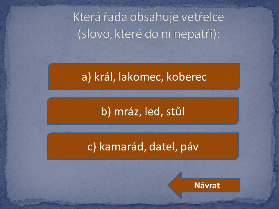a) král, lakomec, koberec b) mráz, led, stůl c) kamarád, datel, páv Návrat