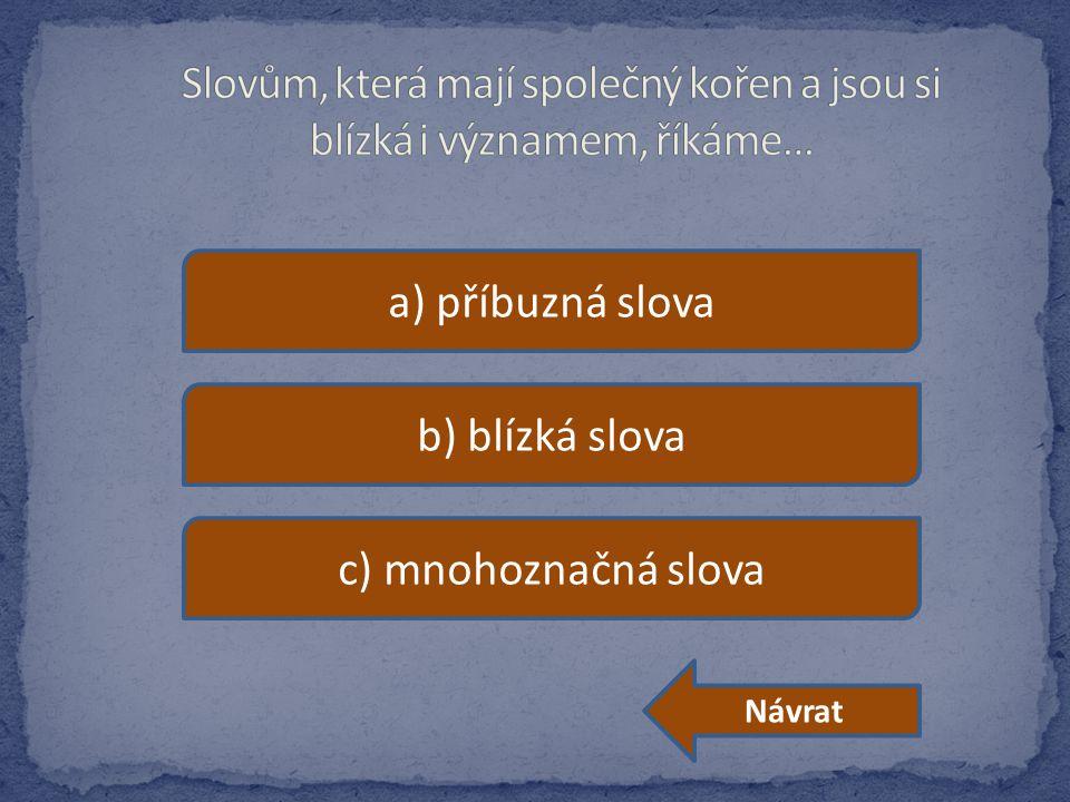 a) příbuzná slova b) blízká slova c) mnohoznačná slova Návrat