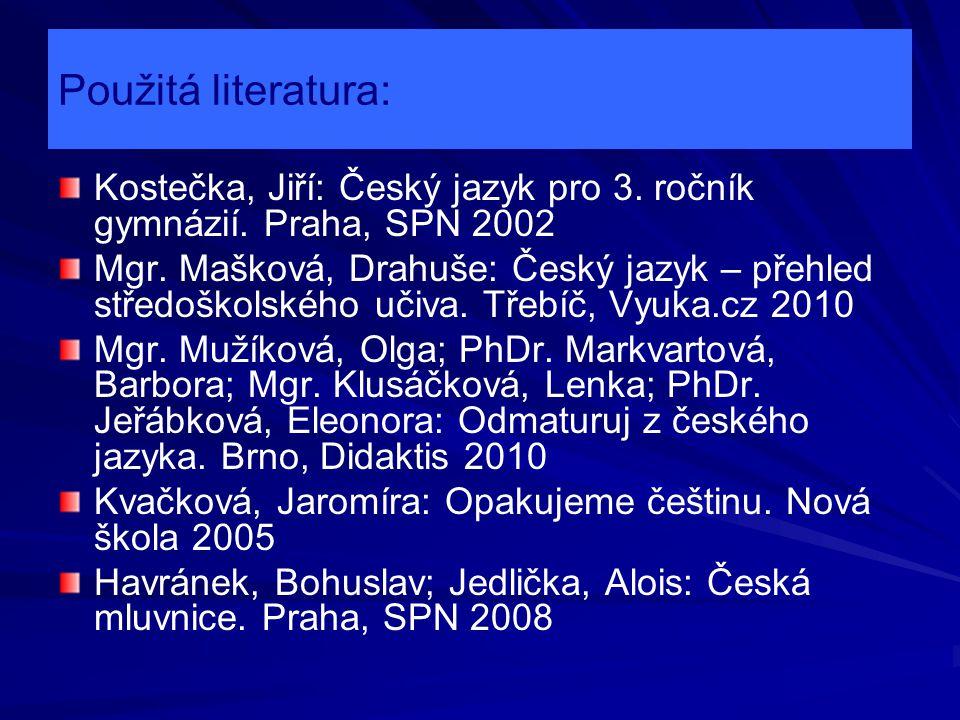 Použitá literatura: Kostečka, Jiří: Český jazyk pro 3. ročník gymnázií. Praha, SPN 2002 Mgr. Mašková, Drahuše: Český jazyk – přehled středoškolského u