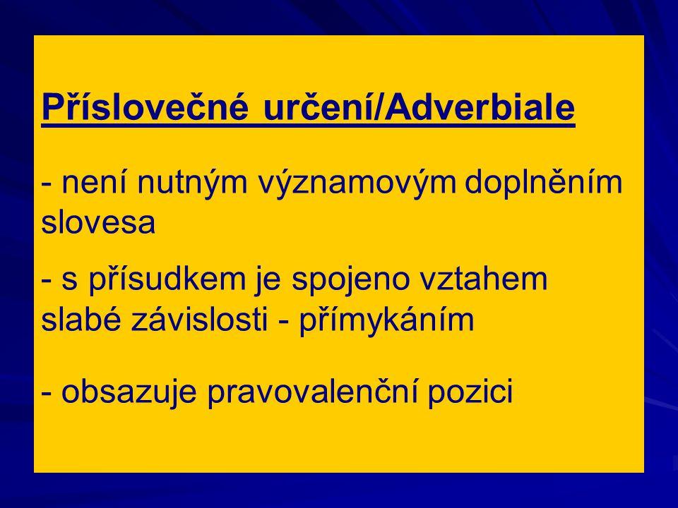 Příslovečné určení/Adverbiale - není nutným významovým doplněním slovesa - s přísudkem je spojeno vztahem slabé závislosti - přímykáním - obsazuje pra