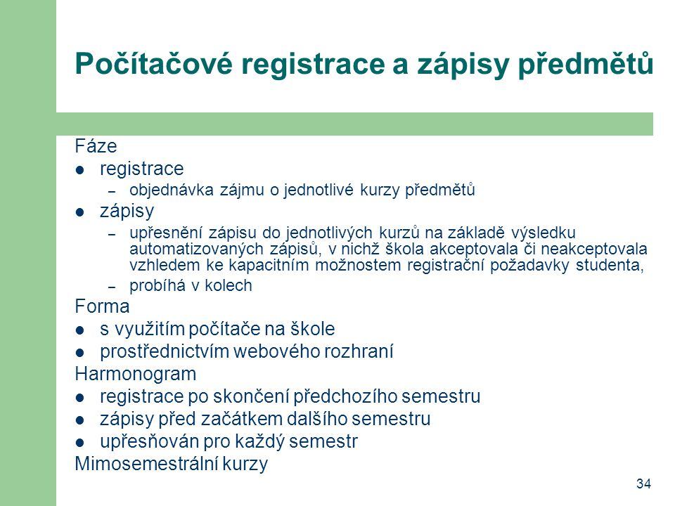 34 Počítačové registrace a zápisy předmětů Fáze registrace – objednávka zájmu o jednotlivé kurzy předmětů zápisy – upřesnění zápisu do jednotlivých ku