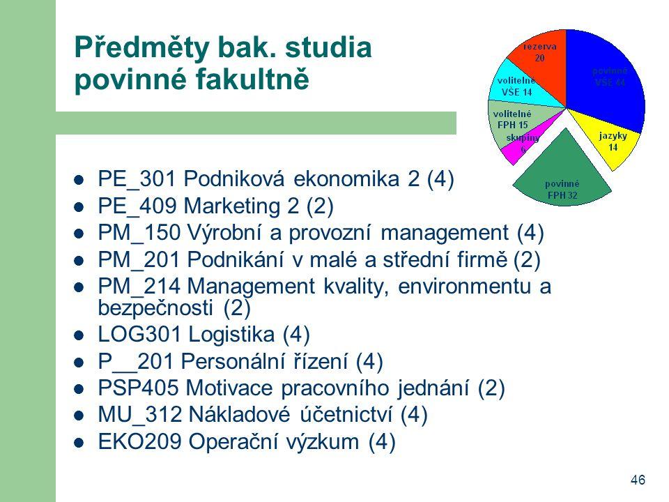 46 Předměty bak. studia povinné fakultně PE_301 Podniková ekonomika 2 (4) PE_409 Marketing 2 (2) PM_150 Výrobní a provozní management (4) PM_201 Podni