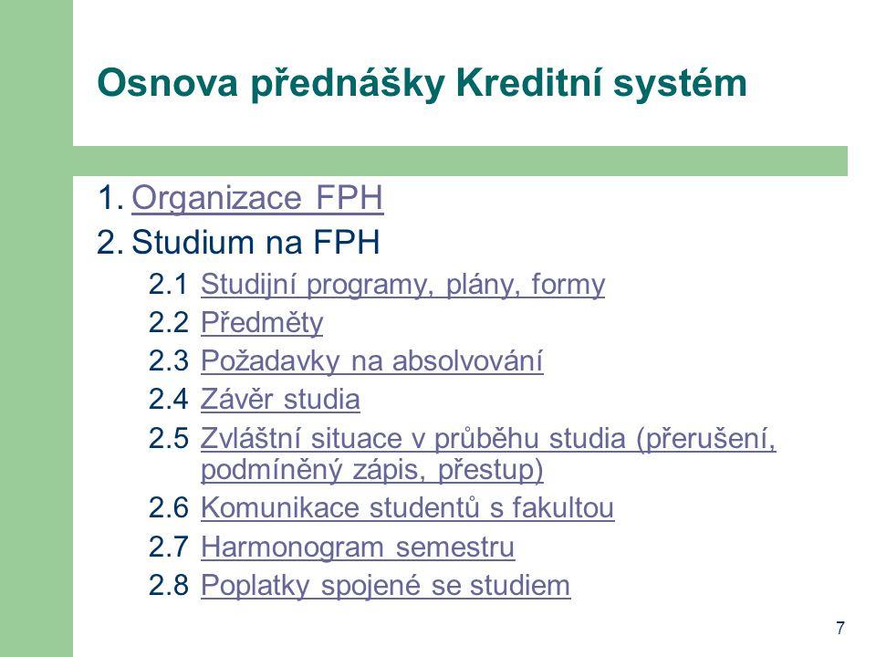 7 Osnova přednášky Kreditní systém 1.Organizace FPHOrganizace FPH 2.Studium na FPH 2.1Studijní programy, plány, formyStudijní programy, plány, formy 2