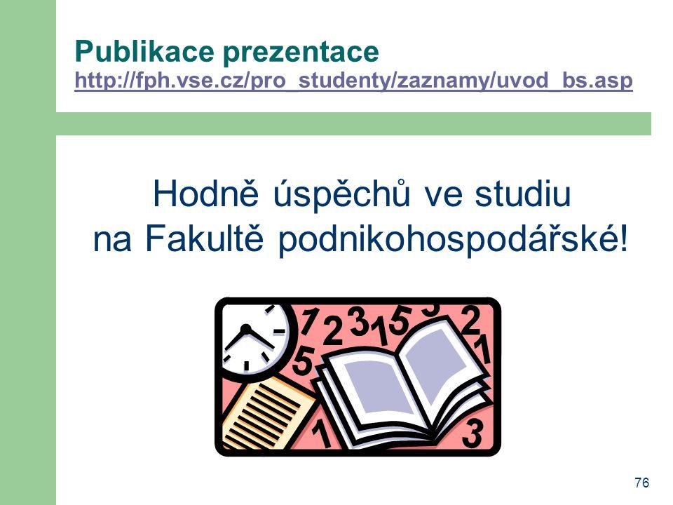 76 Publikace prezentace http://fph.vse.cz/pro_studenty/zaznamy/uvod_bs.asp http://fph.vse.cz/pro_studenty/zaznamy/uvod_bs.asp Hodně úspěchů ve studiu