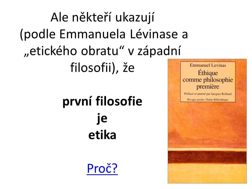 """Ale někteří ukazují (podle Emmanuela Lévinase a """"etického obratu v západní filosofii), že první filosofie je etika Proč."""